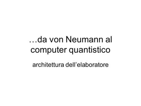 …da von Neumann al computer quantistico architettura dellelaboratore.