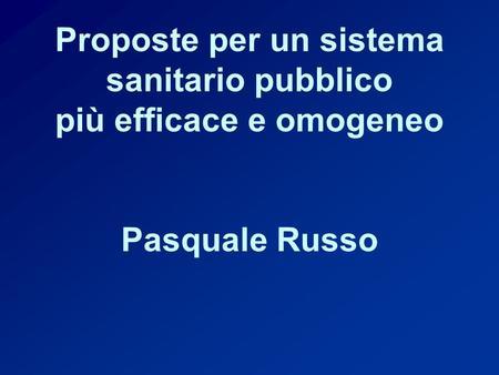 Proposte per un sistema sanitario pubblico più efficace e omogeneo Pasquale Russo.