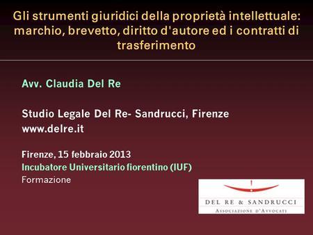 Gli strumenti giuridici della proprietà intellettuale: marchio, brevetto, diritto d'autore ed i contratti di trasferimento Avv. Claudia Del Re Studio Legale.