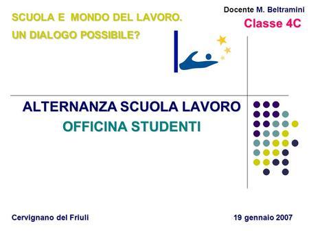 SCUOLA E MONDO DEL LAVORO. UN DIALOGO POSSIBILE? ALTERNANZA SCUOLA LAVORO OFFICINA STUDENTI Cervignano del Friuli 19 gennaio 2007 Docente M. Beltramini.