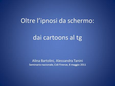 Oltre lipnosi da schermo: dai cartoons al tg Alina Bartolini, Alessandra Tanini Seminario nazionale, Cidi Firenze, 8 maggio 2011.