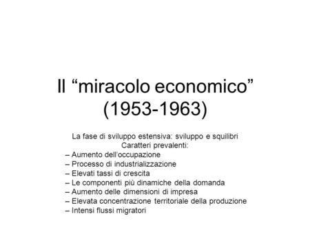 Il miracolo economico (1953-1963) La fase di sviluppo estensiva: sviluppo e squilibri Caratteri prevalenti: – Aumento delloccupazione – Processo di industrializzazione.