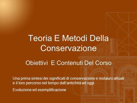 Teoria E Metodi Della Conservazione Obiettivi E Contenuti Del Corso Una prima sintesi dei significati di conservazione e restauro attuali e il loro percorso.