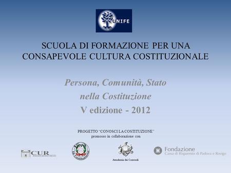 SCUOLA DI FORMAZIONE PER UNA CONSAPEVOLE CULTURA COSTITUZIONALE Persona, Comunità, Stato nella Costituzione V edizione - 2012 PROGETTO CONOSCI LA COSTITUZIONE.