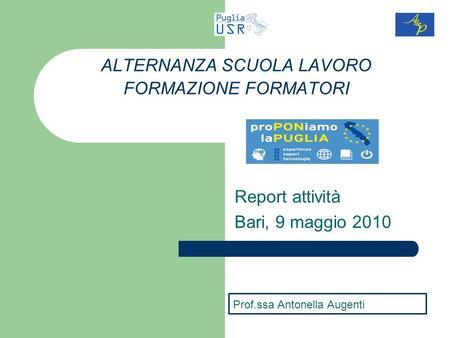 Report attività Bari, 9 maggio 2010 ALTERNANZA SCUOLA LAVORO FORMAZIONE FORMATORI Prof.ssa Antonella Augenti.