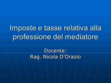 Imposte e tasse relativa alla professione del mediatore Docente: Rag. Nicola DOrazio.