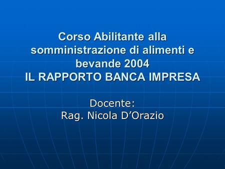 Corso Abilitante alla somministrazione di alimenti e bevande 2004 IL RAPPORTO BANCA IMPRESA Docente: Rag. Nicola DOrazio.