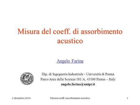 2 dicembre 2010Misura coeff. assorbimento acustico1 Misura del coeff. di assorbimento acustico Angelo Farina Dip. di Ingegneria Industriale - Università