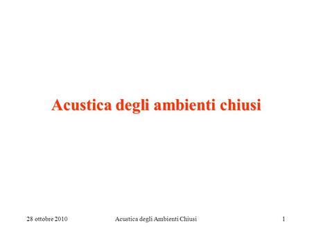 28 ottobre 2010Acustica degli Ambienti Chiusi1 Acustica degli ambienti chiusi.
