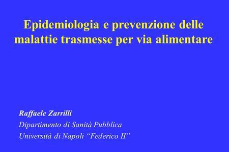 Epidemiologia e prevenzione delle malattie trasmesse per via alimentare Raffaele Zarrilli Dipartimento di Sanità Pubblica Università di Napoli Federico.