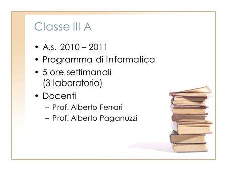 Classe III A A.s. 2010 – 2011 Programma di Informatica 5 ore settimanali (3 laboratorio) Docenti –Prof. Alberto Ferrari –Prof. Alberto Paganuzzi.