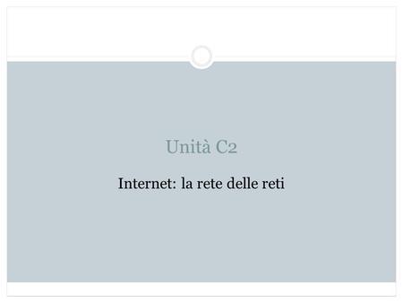 Unità C2 Internet: la rete delle reti. Obiettivi Conoscere le principali caratteristiche di Internet Conoscere le caratteristiche dei protocolli di comunicazione.