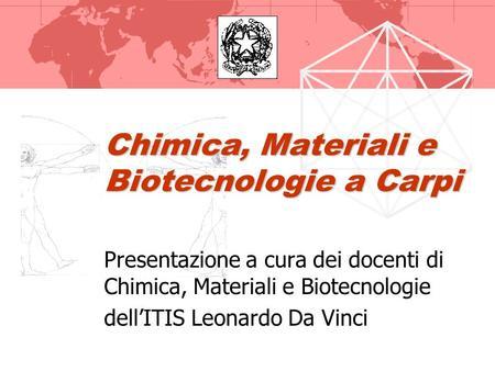 Chimica, Materiali e Biotecnologie a Carpi Presentazione a cura dei docenti di Chimica, Materiali e Biotecnologie dellITIS Leonardo Da Vinci.