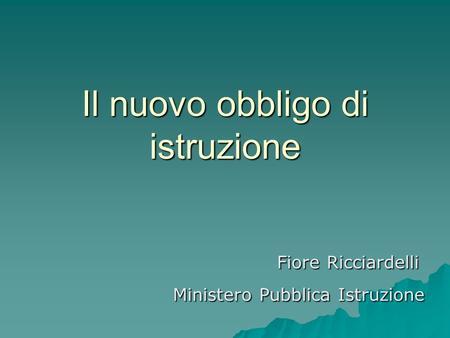 Il nuovo obbligo di istruzione Fiore Ricciardelli Fiore Ricciardelli Ministero Pubblica Istruzione Ministero Pubblica Istruzione.
