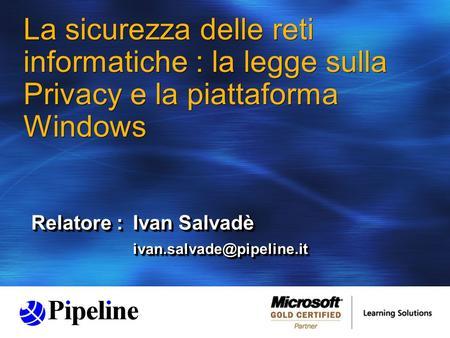La sicurezza delle reti informatiche : la legge sulla Privacy e la piattaforma Windows Relatore :Ivan Salvadè