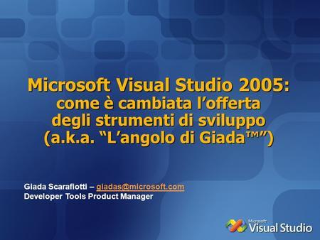 Microsoft Visual Studio 2005: come è cambiata lofferta degli strumenti di sviluppo (a.k.a. Langolo di Giada) Giada Scarafiotti –