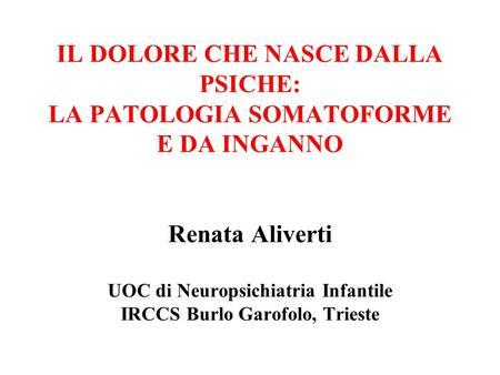 IL DOLORE CHE NASCE DALLA PSICHE: LA PATOLOGIA SOMATOFORME E DA INGANNO Renata Aliverti UOC di Neuropsichiatria Infantile IRCCS Burlo Garofolo, Trieste.