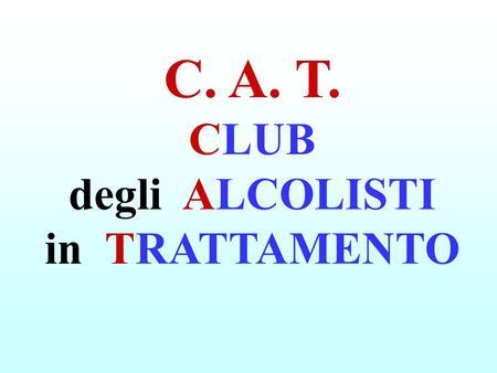 C. A. T. CLUB degli ALCOLISTI in TRATTAMENTO. è una ASSOCIAZIONE PRIVATA ed una COMUNITÀ MULTIFAMILIARE. APPARTIENE SOLO alle FAMIGLIE che lo FREQUENTANO.