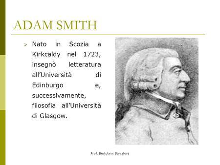 Prof. Bertolami Salvatore ADAM SMITH Nato in Scozia a Kirkcaldy nel 1723, insegnò letteratura allUniversità di Edinburgo e, successivamente, filosofia.