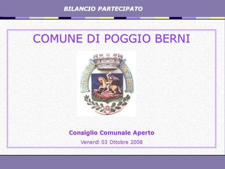 BILANCIO PARTECIPATO BILANCIO PARTECIPATO COMUNE DI POGGIO BERNI Consiglio Comunale Aperto Venerdì 03 Ottobre 2008.