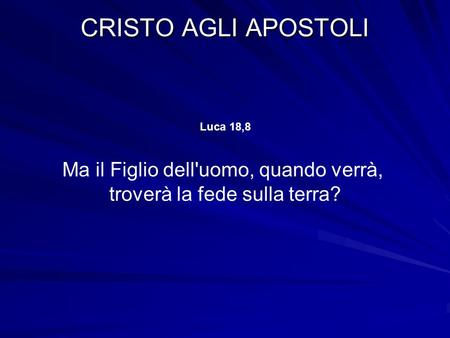 CRISTO AGLI APOSTOLI Luca 18,8 Ma il Figlio dell'uomo, quando verrà, troverà la fede sulla terra?