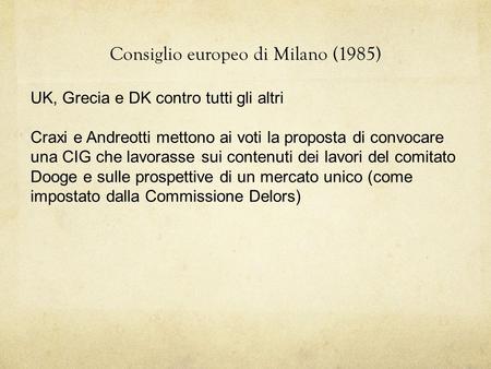 Consiglio europeo di Milano (1985) UK, Grecia e DK contro tutti gli altri Craxi e Andreotti mettono ai voti la proposta di convocare una CIG che lavorasse.