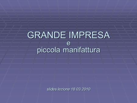 GRANDE IMPRESA e piccola manifattura slides lezione 18.03.2010 GRANDE IMPRESA e piccola manifattura. slides lezione 18.03.2010.