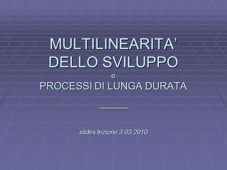 L MULTILINEARITA DELLO SVILUPPO e PROCESSI DI LUNGA DURATA slides lezione 3.03.2010 _____.