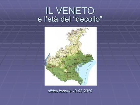 IL VENETO e letà del decollo slides lezione 19.03.2010 IL VENETO e letà del decollo. slides lezione 19.03.2010.