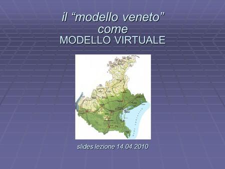 Il modello veneto come MODELLO VIRTUALE slides lezione 14.04.2010 il modello veneto come MODELLO VIRTUALE. slides lezione 14.04.2010.