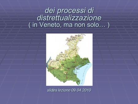 Dei processi di distrettualizzazione ( in Veneto, ma non solo… ) slides lezione 09.04.2010 dei processi di distrettualizzazione ( in Veneto, ma non solo…
