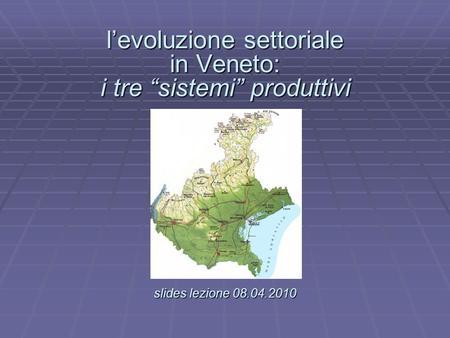 Levoluzione settoriale in Veneto: i tre sistemi produttivi slides lezione 08.04.2010 levoluzione settoriale in Veneto: i tre sistemi produttivi. slides.