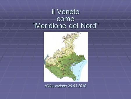 Il Veneto come Meridione del Nord slides lezione 26.03.2010 il Veneto come Meridione del Nord. slides lezione 26.03.2010.