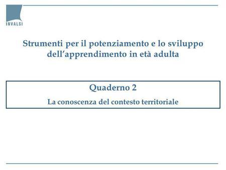 Quaderno 2 La conoscenza del contesto territoriale Strumenti per il potenziamento e lo sviluppo dellapprendimento in età adulta.
