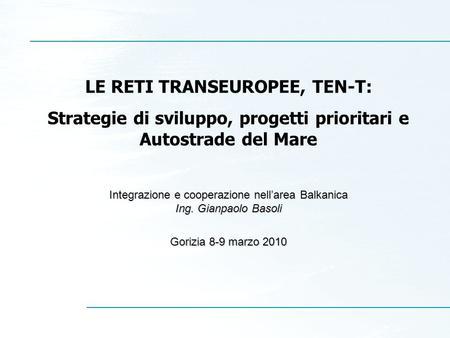 LE RETI TRANSEUROPEE, TEN-T: Strategie di sviluppo, progetti prioritari e Autostrade del Mare Integrazione e cooperazione nellarea Balkanica Ing. Gianpaolo.