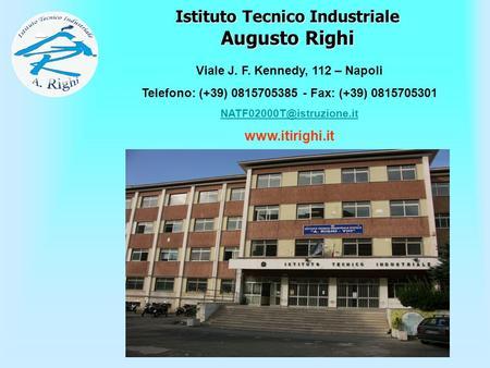 Istituto Tecnico Industriale Augusto Righi Viale J. F. Kennedy, 112 – Napoli Telefono: (+39) 0815705385 - Fax: (+39) 0815705301
