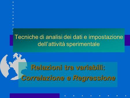 Tecniche di analisi dei dati e impostazione dellattività sperimentale Relazioni tra variabili: Correlazione e Regressione.