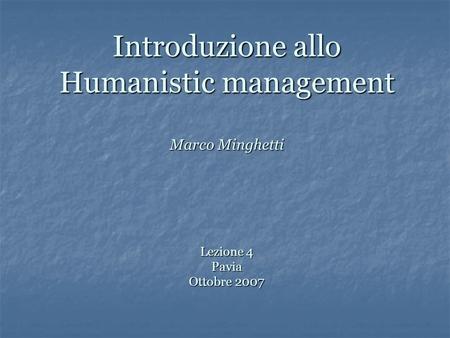 Introduzione allo Humanistic management Marco Minghetti Lezione 4 Pavia Ottobre 2007.