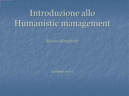Introduzione allo Humanistic management Marco Minghetti Lezione 10-11.