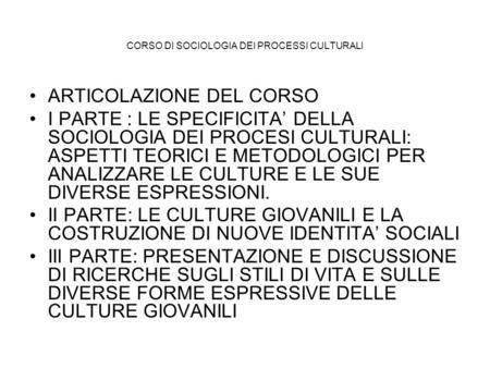 CORSO DI SOCIOLOGIA DEI PROCESSI CULTURALI ARTICOLAZIONE DEL CORSO I PARTE : LE SPECIFICITA DELLA SOCIOLOGIA DEI PROCESI CULTURALI: ASPETTI TEORICI E METODOLOGICI.