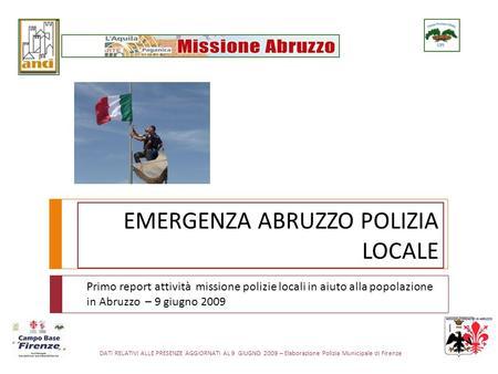 DATI RELATIVI ALLE PRESENZE AGGIORNATI AL 9 GIUGNO 2009 – Elaborazione Polizia Municipale di Firenze EMERGENZA ABRUZZO POLIZIA LOCALE Primo report attività