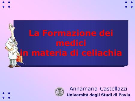 La Formazione dei medici in materia di celiachia Annamaria Castellazzi Università degli Studi di Pavia.