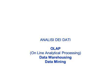 ANALISI DEI DATI OLAP (On Line Analytical Processing) Data Warehousing Data Mining.