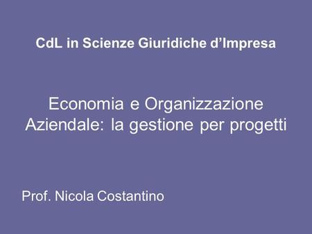 CdL in Scienze Giuridiche dImpresa Economia e Organizzazione Aziendale: la gestione per progetti Prof. Nicola Costantino.