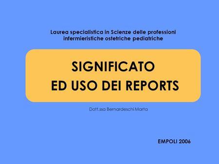 SIGNIFICATO ED USO DEI REPORTS Laurea specialistica in Scienze delle professioni infermieristiche ostetriche pediatriche EMPOLI 2006 Dott.ssa Bernardeschi.