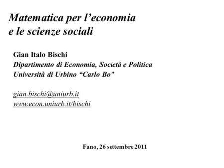 Matematica per leconomia e le scienze sociali Gian Italo Bischi Dipartimento di Economia, Società e Politica Università di Urbino Carlo Bo