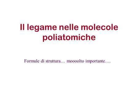 Il legame nelle molecole poliatomiche Formule di struttura… moooolto importante….