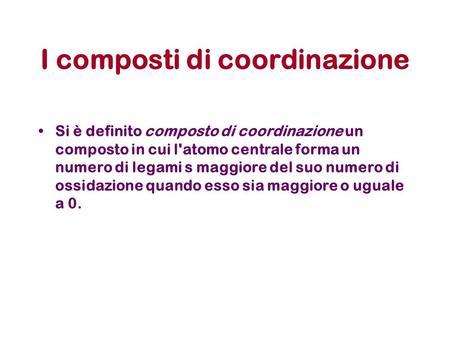 I composti di coordinazione Si è definito composto di coordinazione un composto in cui l'atomo centrale forma un numero di legami s maggiore del suo numero.