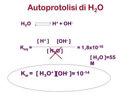 Autoprotolisi di H 2 O H 2 O H + + OH - K eq = [ H + ] [OH - ] [ H 2 O ] K w =[ H 3 O + ] [OH - ]= 10 -14 = 1,8x10 -16 [ H 2 O ]=55 M.