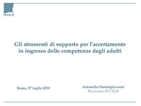 Gli strumenti di supporto per laccertamento in ingresso delle competenze degli adulti Antonella Mastrogiovanni Ricercatore INVALSI Roma, 07 luglio 2010.
